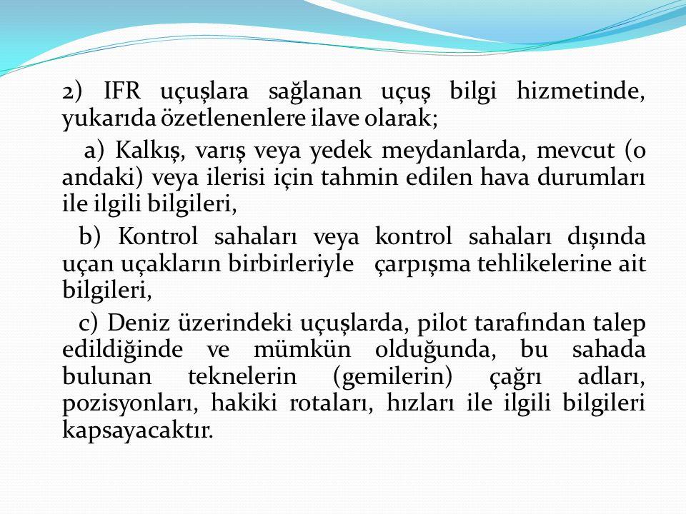 2) IFR uçuşlara sağlanan uçuş bilgi hizmetinde, yukarıda özetlenenlere ilave olarak;