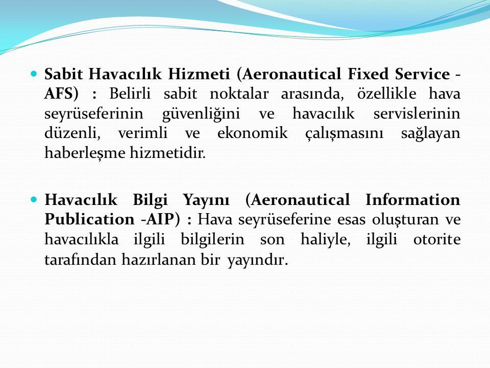 Sabit Havacılık Hizmeti (Aeronautical Fixed Service -AFS) : Belirli sabit noktalar arasında, özellikle hava seyrüseferinin güvenliğini ve havacılık servislerinin düzenli, verimli ve ekonomik çalışmasını sağlayan haberleşme hizmetidir.