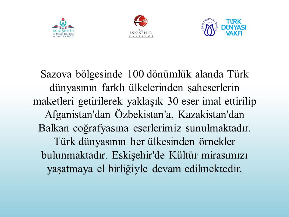 Sazova bölgesinde 100 dönümlük alanda Türk dünyasının farklı ülkelerinden şaheserlerin maketleri getirilerek yaklaşık 30 eser imal ettirilip Afganistan dan Özbekistan a, Kazakistan dan Balkan coğrafyasına eserlerimiz sunulmaktadır.