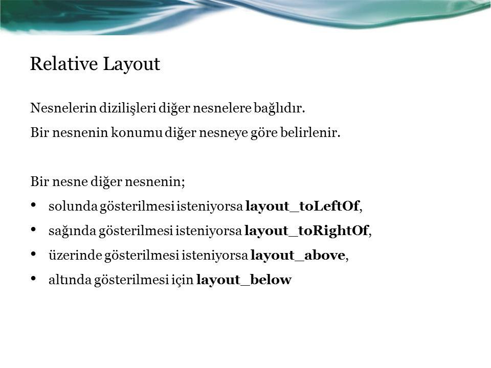 Relative Layout Nesnelerin dizilişleri diğer nesnelere bağlıdır.