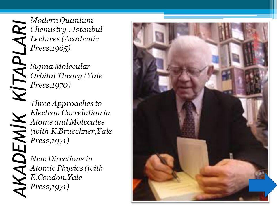 AKADEMİK KİTAPLARI Modern Quantum Chemistry : Istanbul Lectures (Academic Press,1965) Sigma Molecular Orbital Theory (Yale Press,1970)