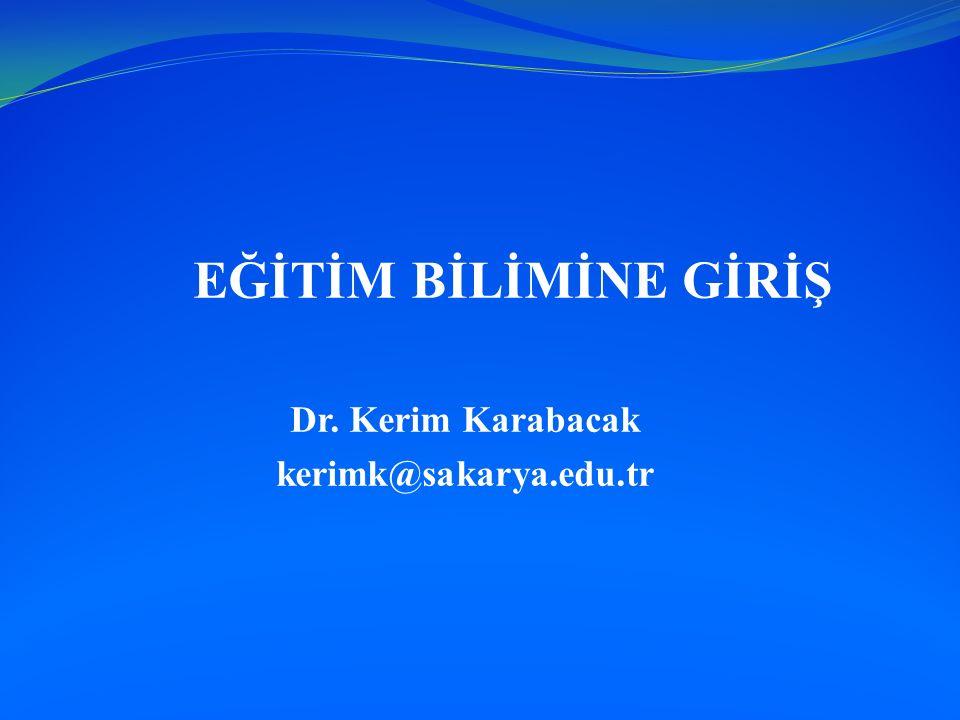 EĞİTİM BİLİMİNE GİRİŞ Dr. Kerim Karabacak kerimk@sakarya.edu.tr
