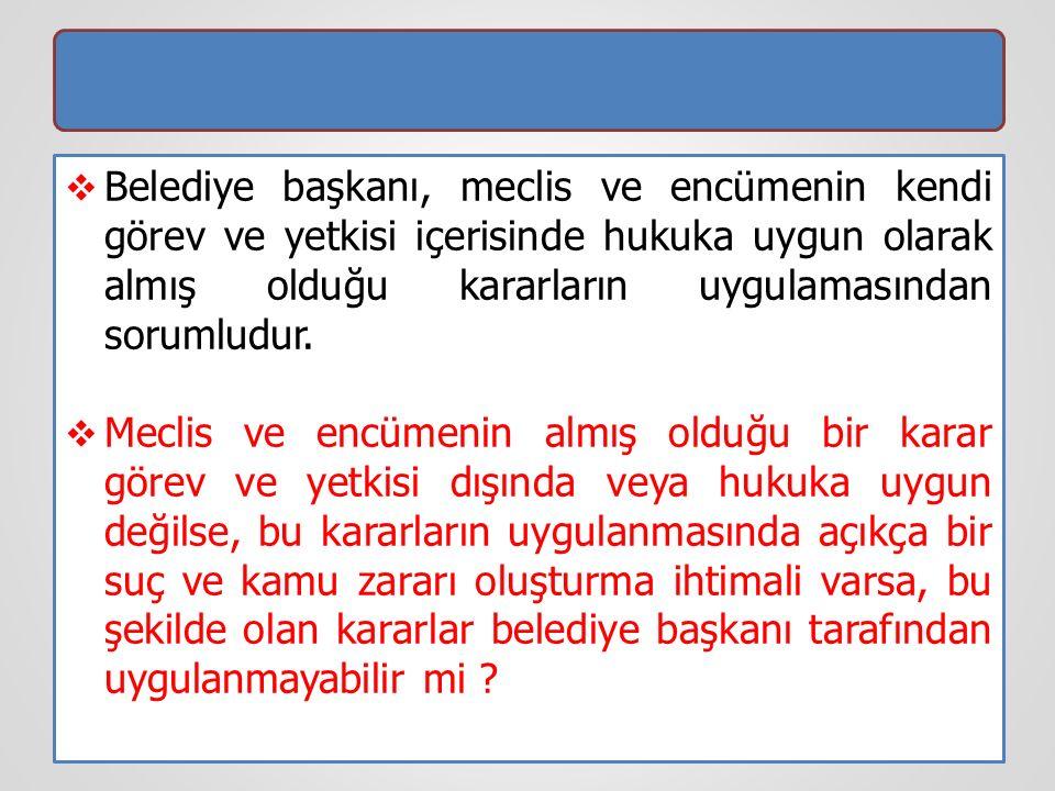 Belediye başkanı, meclis ve encümenin kendi görev ve yetkisi içerisinde hukuka uygun olarak almış olduğu kararların uygulamasından sorumludur.