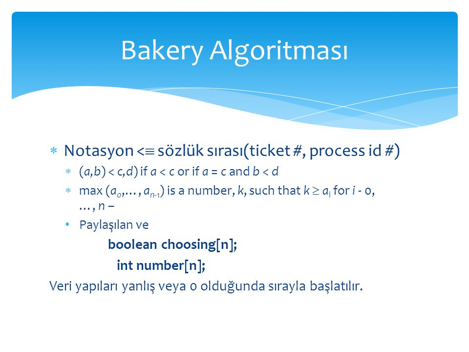 Bakery Algoritması Notasyon < sözlük sırası(ticket #, process id #) (a,b) < c,d) if a < c or if a = c and b < d.