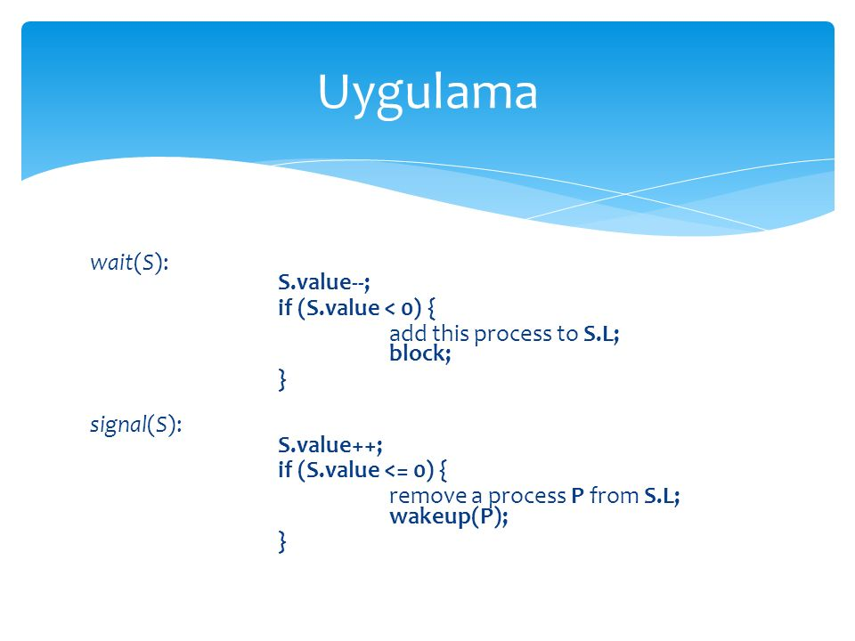 Uygulama wait(S): S.value--; if (S.value < 0) {