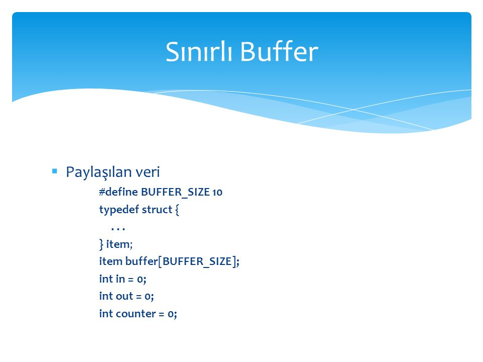 Sınırlı Buffer Paylaşılan veri #define BUFFER_SIZE 10 typedef struct {