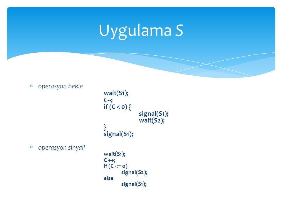 Uygulama S operasyon bekle wait(S1); C--; if (C < 0) { signal(S1);