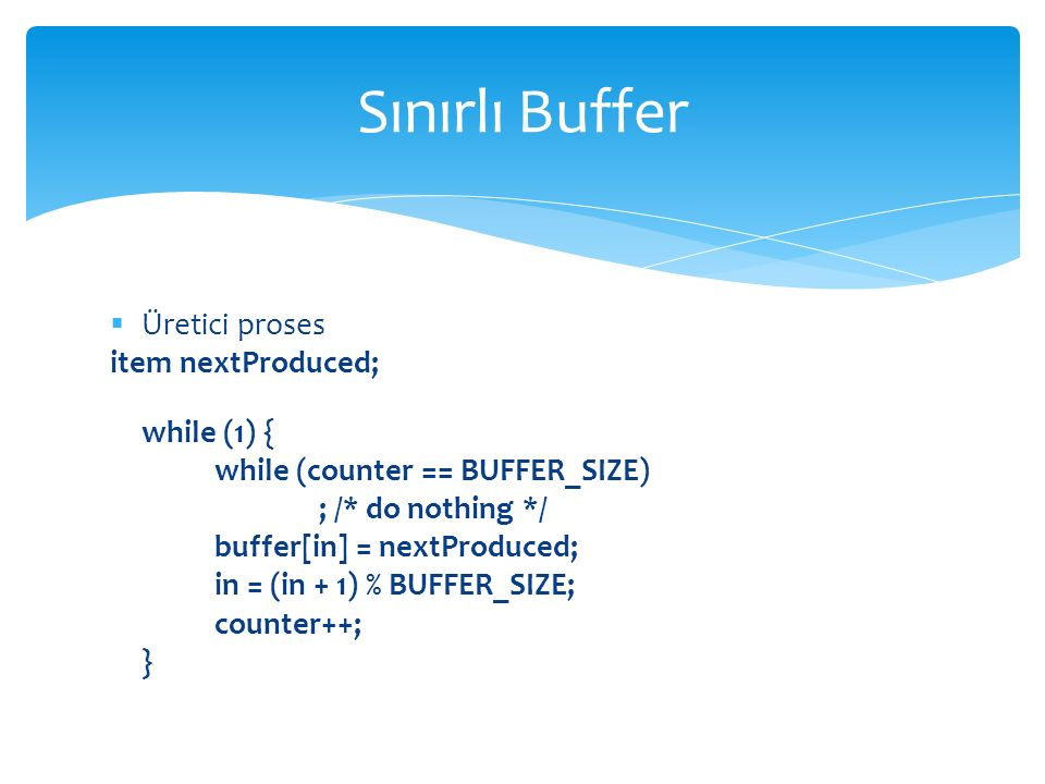 Sınırlı Buffer Üretici proses item nextProduced; while (1) {