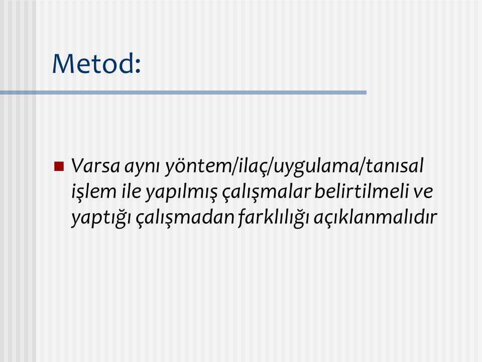 Metod: Varsa aynı yöntem/ilaç/uygulama/tanısal işlem ile yapılmış çalışmalar belirtilmeli ve yaptığı çalışmadan farklılığı açıklanmalıdır.
