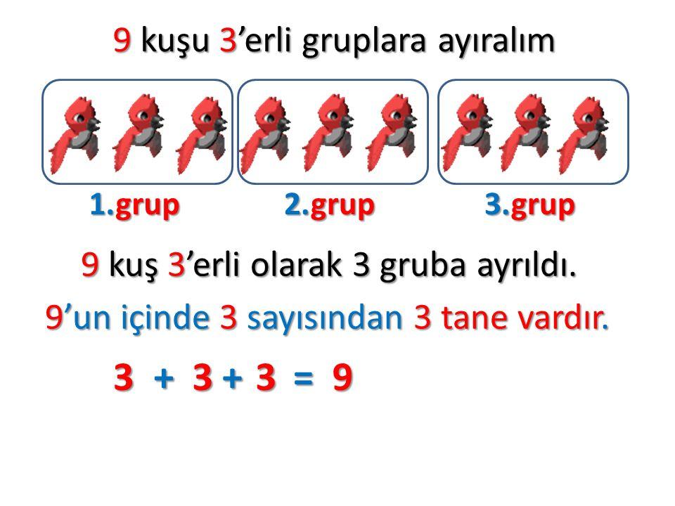 3 + 3 + 3 = 9 9 kuşu 3'erli gruplara ayıralım