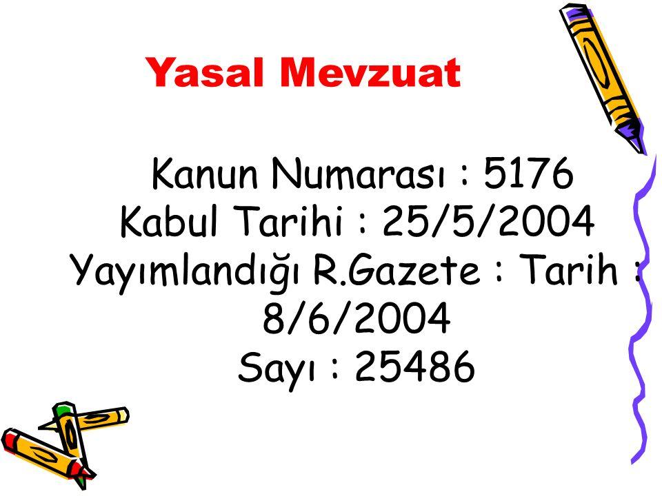 Yasal Mevzuat Kanun Numarası : 5176 Kabul Tarihi : 25/5/2004 Yayımlandığı R.Gazete : Tarih : 8/6/2004 Sayı : 25486.