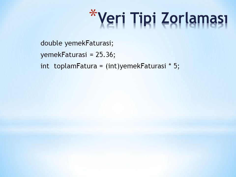 Veri Tipi Zorlaması double yemekFaturasi; yemekFaturasi = 25.36; int toplamFatura = (int)yemekFaturasi * 5;