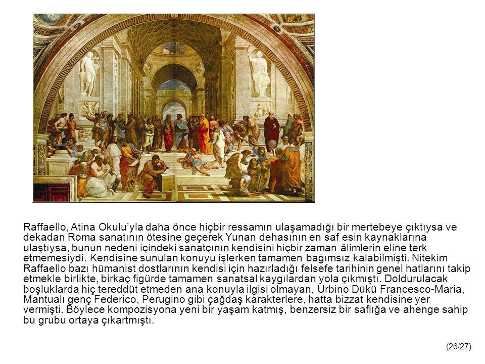 Raffaello, Atina Okulu'yla daha önce hiçbir ressamın ulaşamadığı bir mertebeye çıktıysa ve dekadan Roma sanatının ötesine geçerek Yunan dehasının en saf esin kaynaklarına ulaştıysa, bunun nedeni içindeki sanatçının kendisini hiçbir zaman âlimlerin eline terk etmemesiydi. Kendisine sunulan konuyu işlerken tamamen bağımsız kalabilmişti. Nitekim Raffaello bazı hümanist dostlarının kendisi için hazırladığı felsefe tarihinin genel hatlarını takip etmekle birlikte, birkaç figürde tamamen sanatsal kaygılardan yola çıkmıştı. Doldurulacak boşluklarda hiç tereddüt etmeden ana konuyla ilgisi olmayan, Urbino Dükü Francesco-Maria, Mantualı genç Federico, Perugino gibi çağdaş karakterlere, hatta bizzat kendisine yer vermişti. Böylece kompozisyona yeni bir yaşam katmış, benzersiz bir saflığa ve ahenge sahip bu grubu ortaya çıkartmıştı.