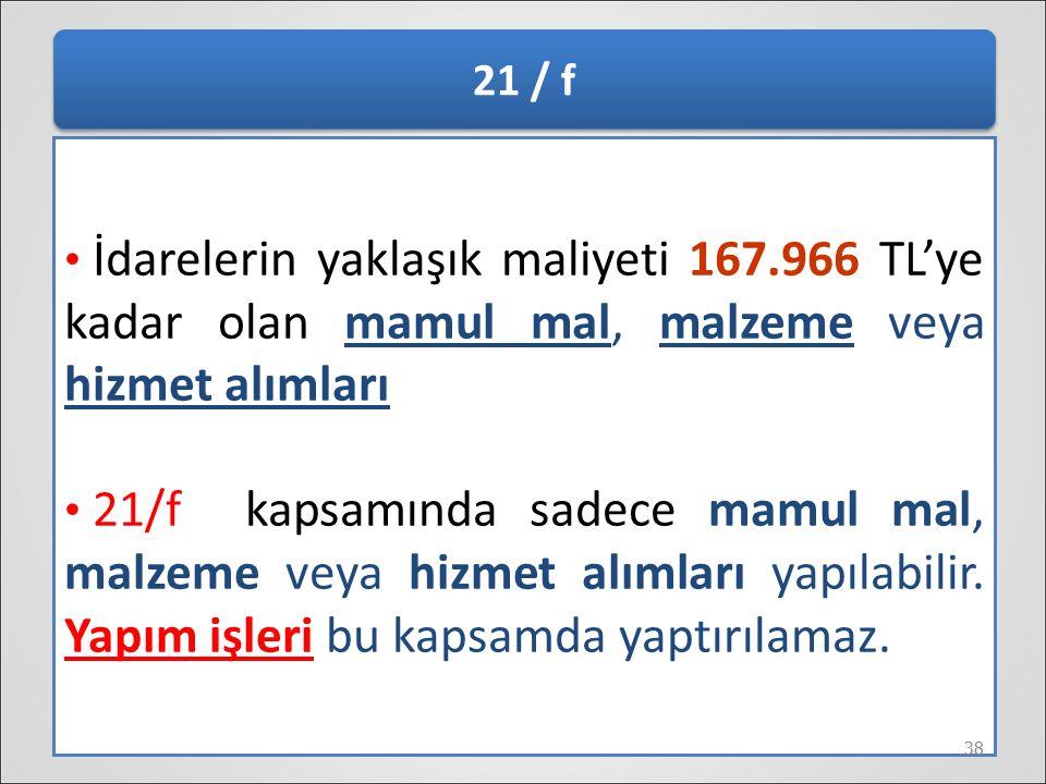 21 / f İdarelerin yaklaşık maliyeti 167.966 TL'ye kadar olan mamul mal, malzeme veya hizmet alımları.
