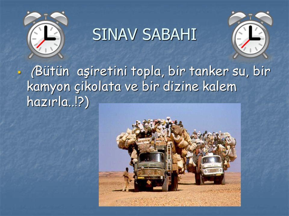 SINAV SABAHI (Bütün aşiretini topla, bir tanker su, bir kamyon çikolata ve bir dizine kalem hazırla..! )