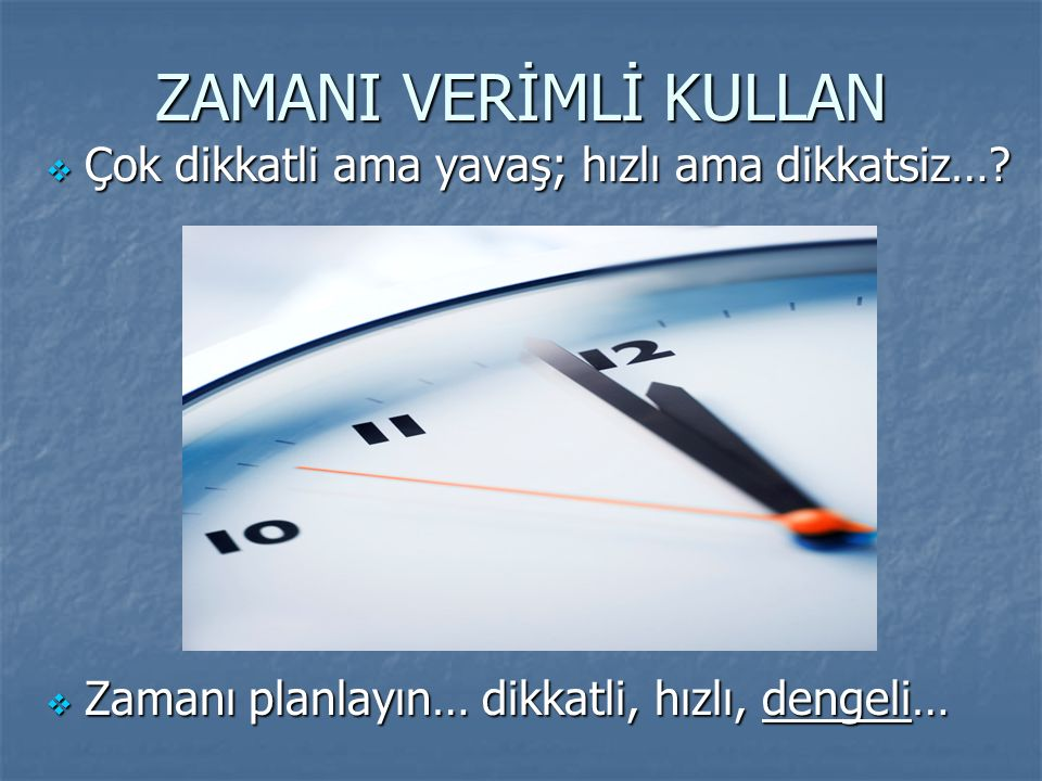 ZAMANI VERİMLİ KULLAN Çok dikkatli ama yavaş; hızlı ama dikkatsiz…