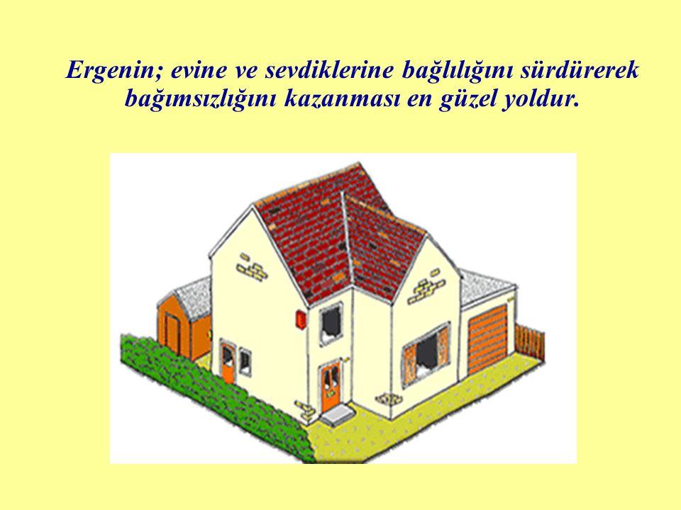 Ergenin; evine ve sevdiklerine bağlılığını sürdürerek bağımsızlığını kazanması en güzel yoldur.