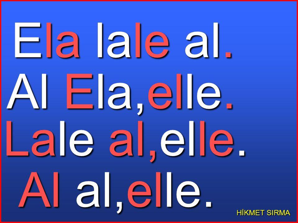 Ela lale al. Al Ela,elle. Lale al,elle. Al al,elle. HİKMET SIRMA