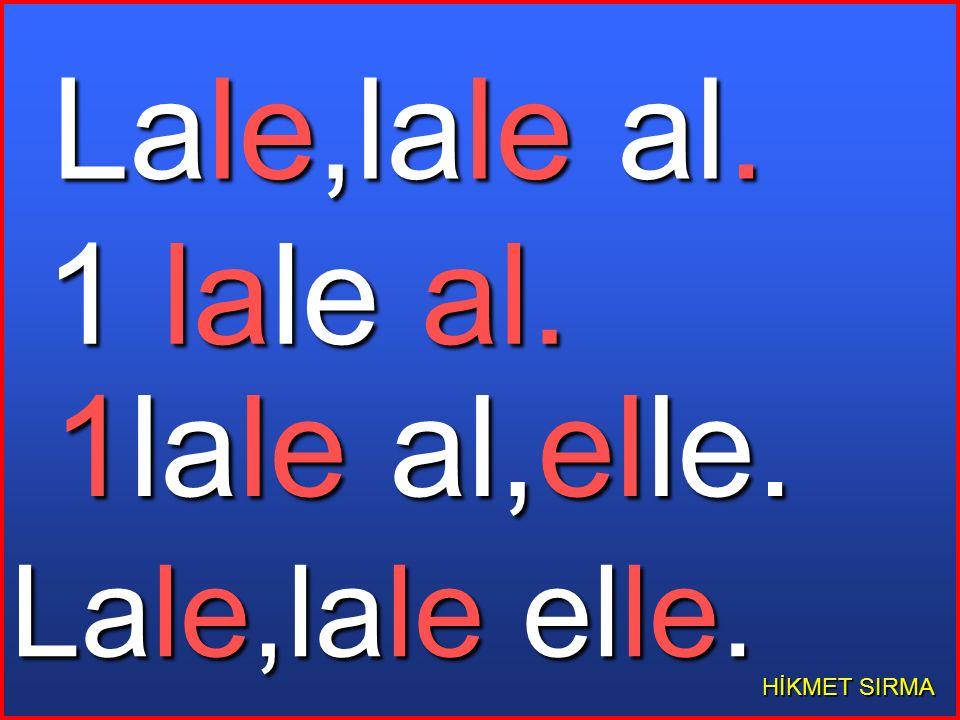 Lale,lale al. 1 lale al. 1lale al,elle. Lale,lale elle. HİKMET SIRMA