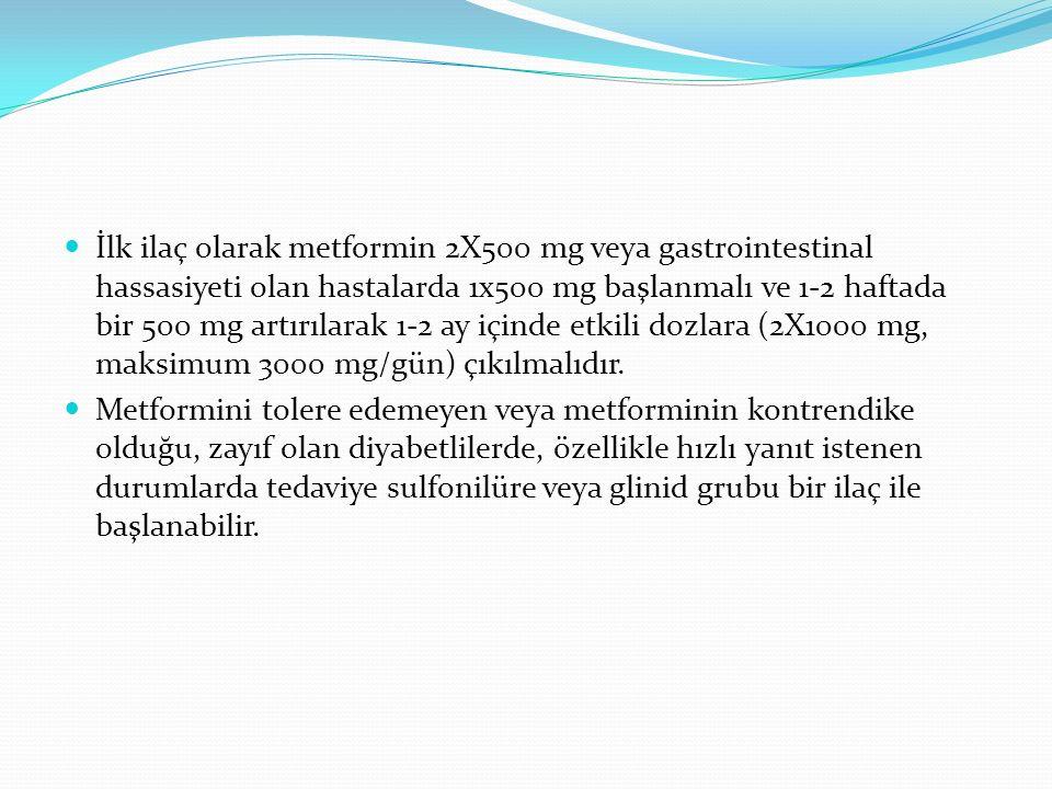 İlk ilaç olarak metformin 2X500 mg veya gastrointestinal hassasiyeti olan hastalarda 1x500 mg başlanmalı ve 1-2 haftada bir 500 mg artırılarak 1-2 ay içinde etkili dozlara (2X1000 mg, maksimum 3000 mg/gün) çıkılmalıdır.
