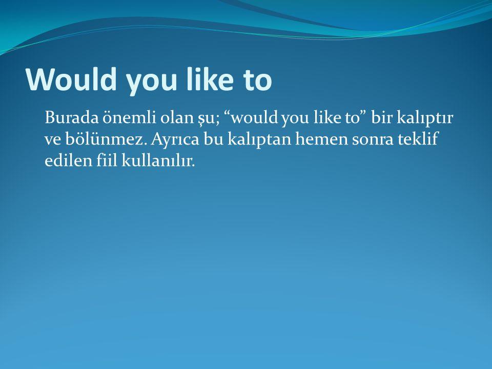 Would you like to Burada önemli olan şu; would you like to bir kalıptır ve bölünmez.