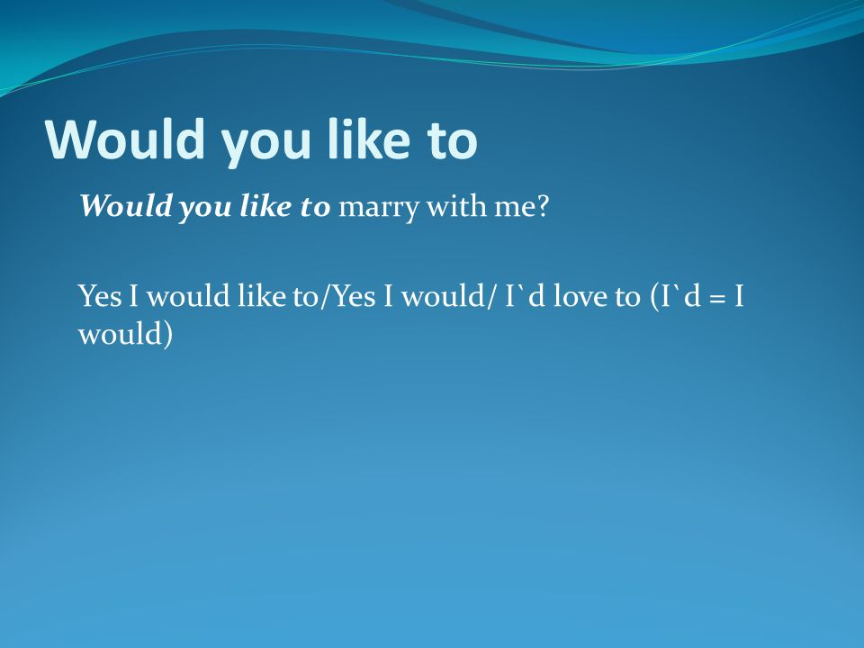 Would you like to Would you like to marry with me.