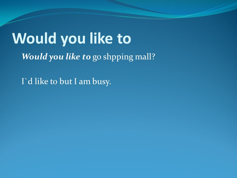 Would you like to Would you like to go shpping mall