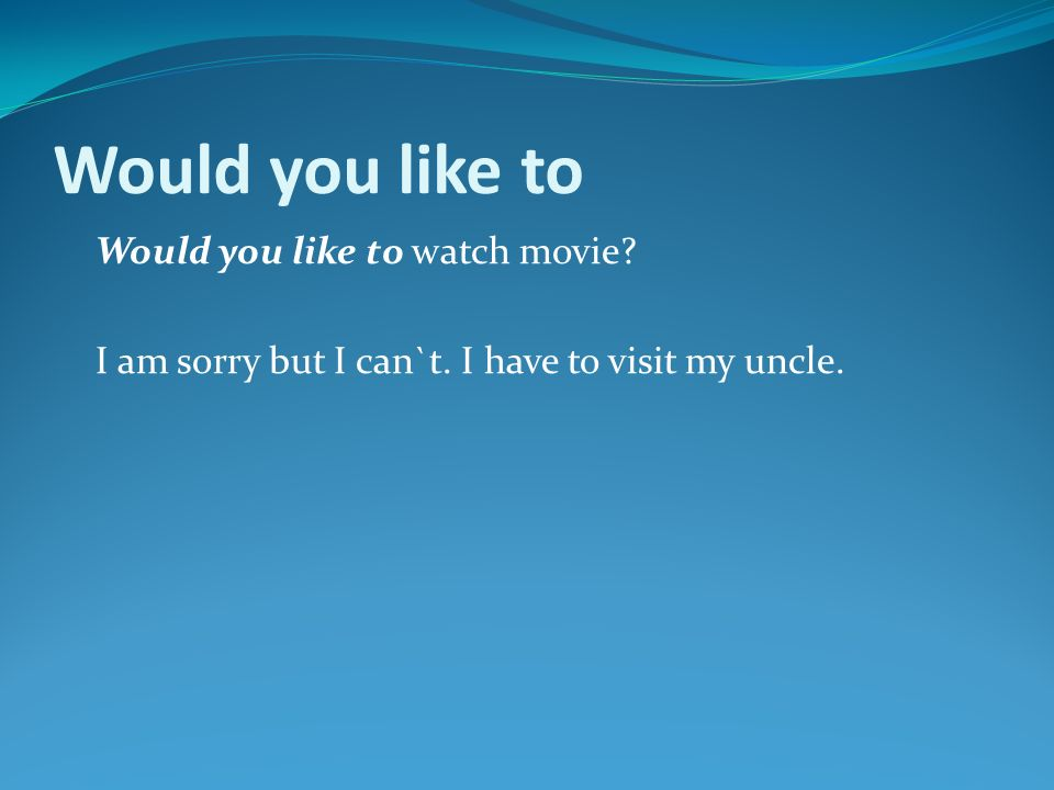 Would you like to Would you like to watch movie I am sorry but I can`t. I have to visit my uncle.