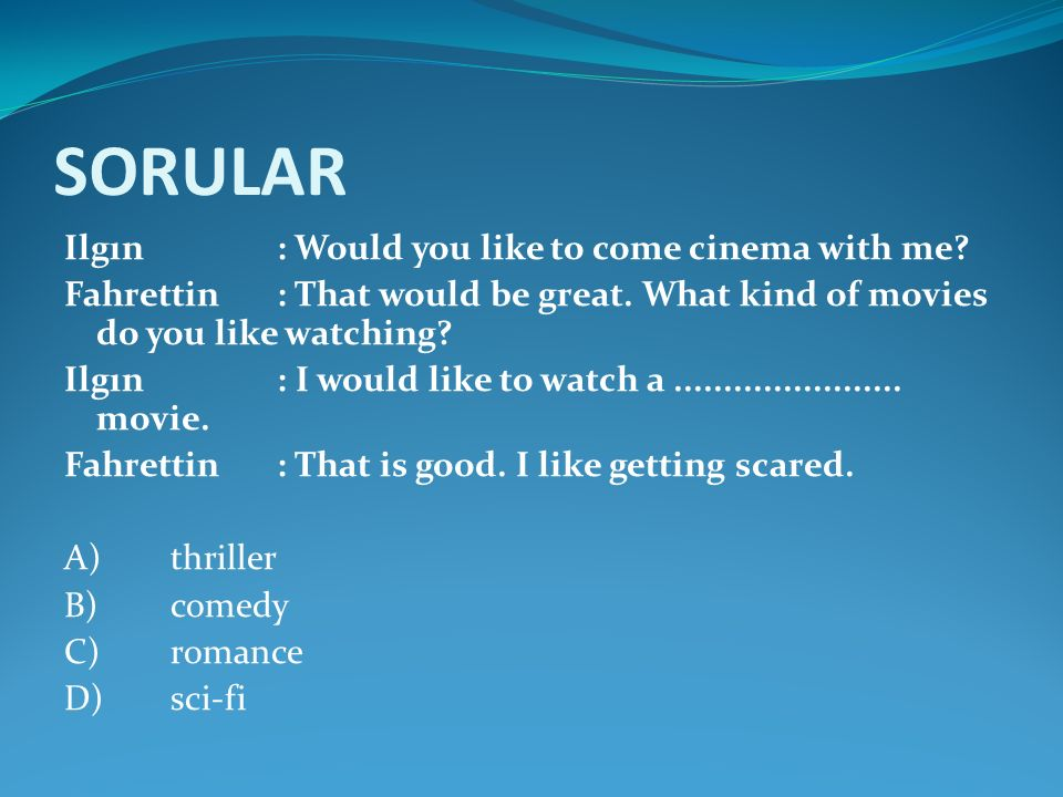 SORULAR Ilgın : Would you like to come cinema with me