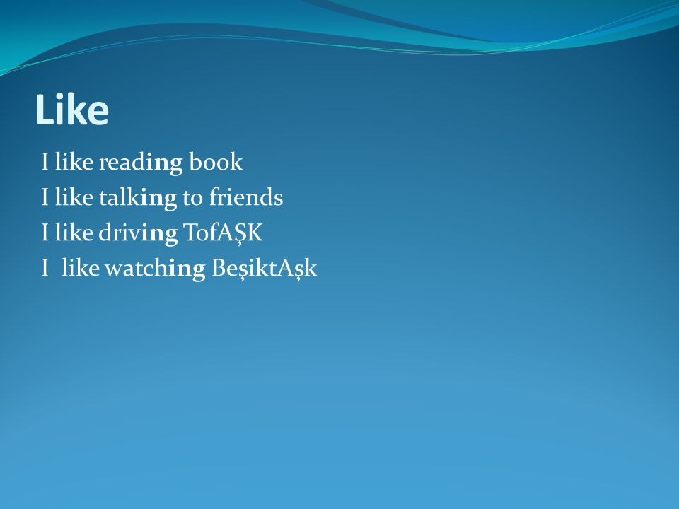 Like I like reading book I like talking to friends I like driving TofAŞK I like watching BeşiktAşk
