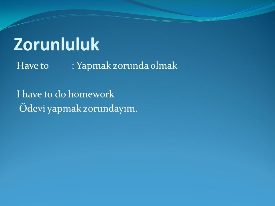 Zorunluluk Have to : Yapmak zorunda olmak I have to do homework