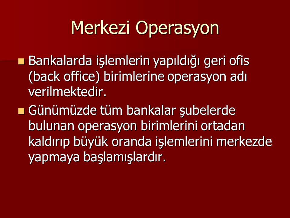Merkezi Operasyon Bankalarda işlemlerin yapıldığı geri ofis (back office) birimlerine operasyon adı verilmektedir.