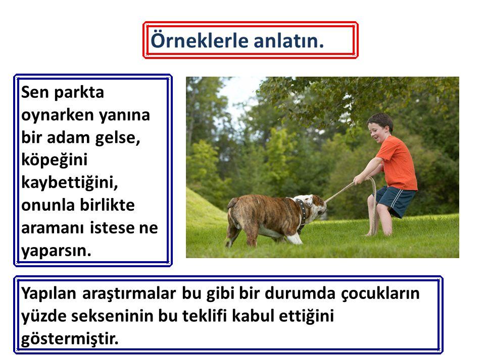 Örneklerle anlatın. Sen parkta oynarken yanına bir adam gelse, köpeğini kaybettiğini, onunla birlikte aramanı istese ne yaparsın.