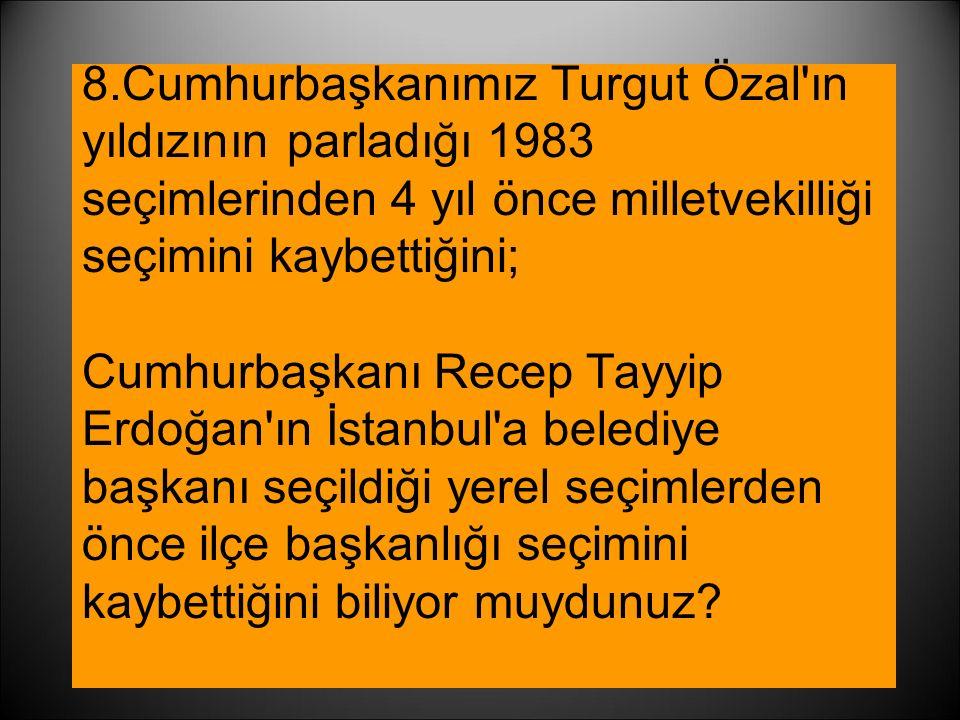8.Cumhurbaşkanımız Turgut Özal ın yıldızının parladığı 1983 seçimlerinden 4 yıl önce milletvekilliği seçimini kaybettiğini; Cumhurbaşkanı Recep Tayyip Erdoğan ın İstanbul a belediye başkanı seçildiği yerel seçimlerden önce ilçe başkanlığı seçimini kaybettiğini biliyor muydunuz