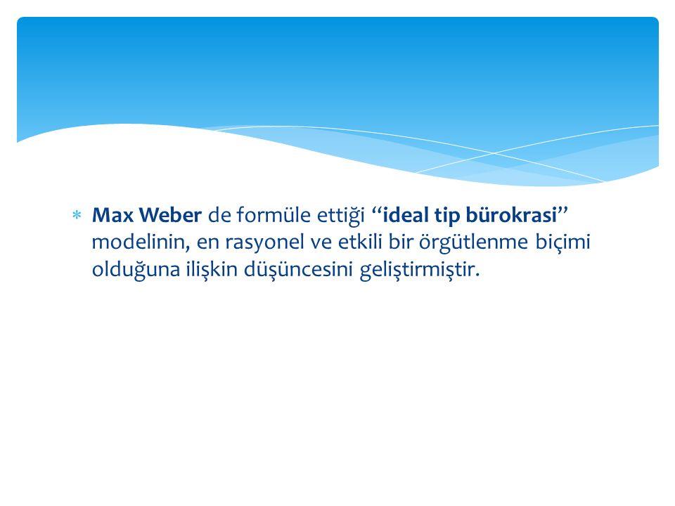 Max Weber de formüle ettiği ideal tip bürokrasi modelinin, en rasyonel ve etkili bir örgütlenme biçimi olduğuna ilişkin düşüncesini geliştirmiştir.