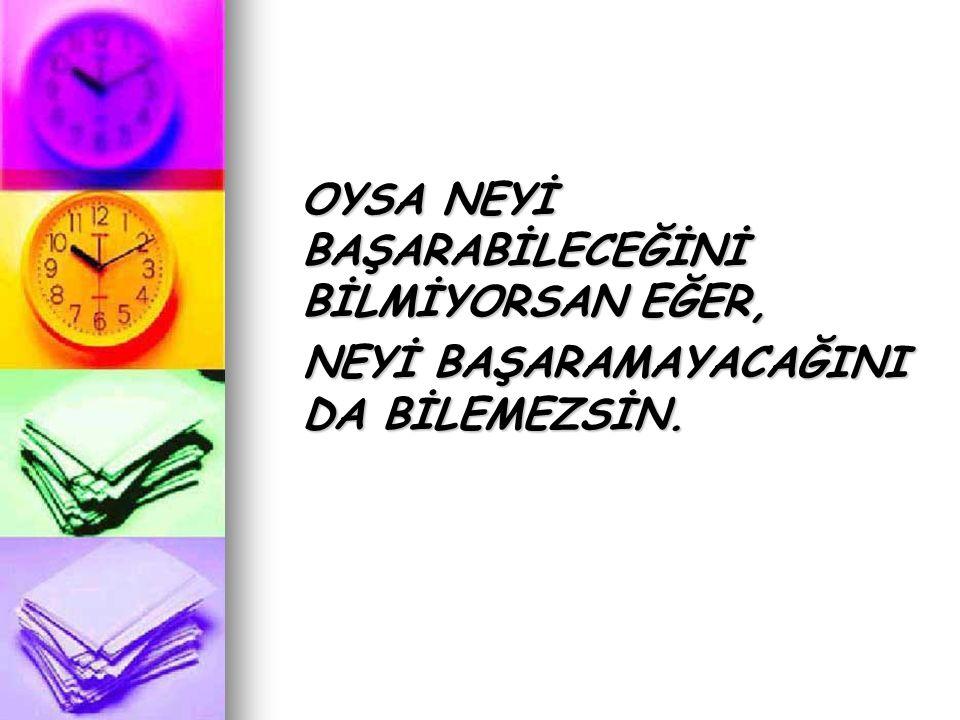 OYSA NEYİ BAŞARABİLECEĞİNİ BİLMİYORSAN EĞER,