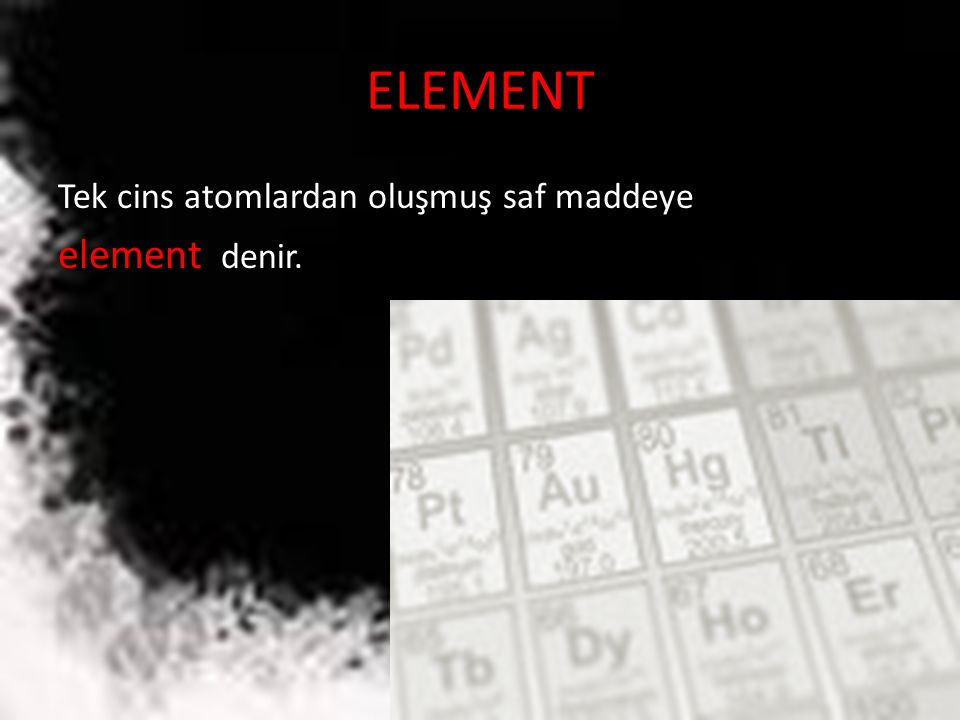 ELEMENT Tek cins atomlardan oluşmuş saf maddeye element denir.