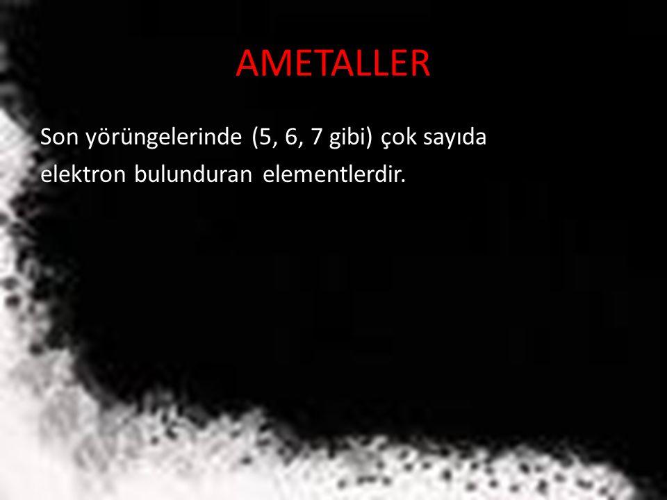 AMETALLER Son yörüngelerinde (5, 6, 7 gibi) çok sayıda elektron bulunduran elementlerdir.
