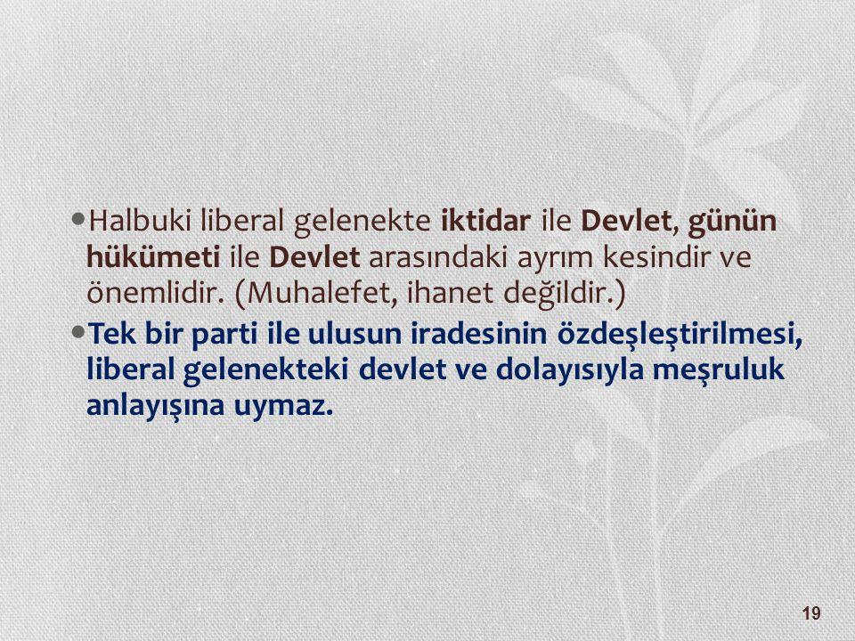 Halbuki liberal gelenekte iktidar ile Devlet, günün hükümeti ile Devlet arasındaki ayrım kesindir ve önemlidir. (Muhalefet, ihanet değildir.)