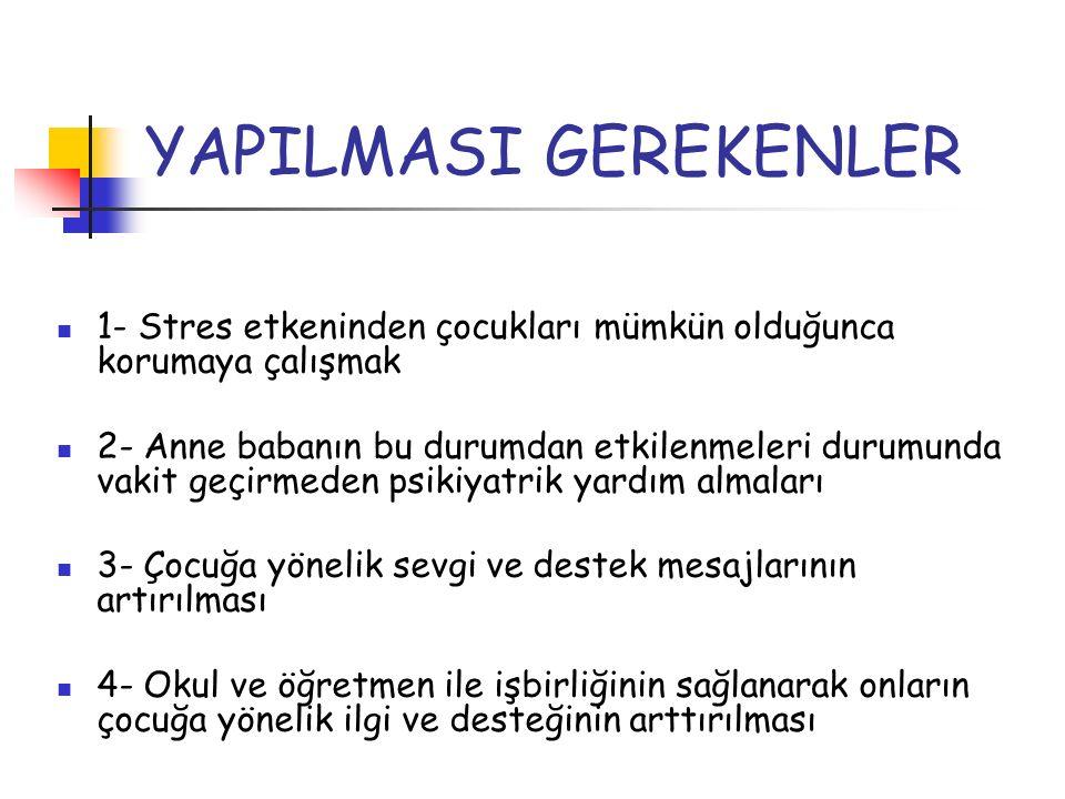 YAPILMASI GEREKENLER 1- Stres etkeninden çocukları mümkün olduğunca korumaya çalışmak.