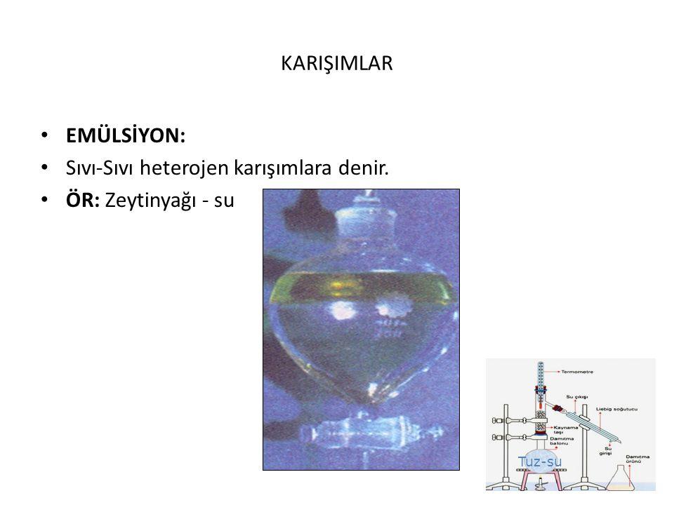KARIŞIMLAR EMÜLSİYON: Sıvı-Sıvı heterojen karışımlara denir. ÖR: Zeytinyağı - su