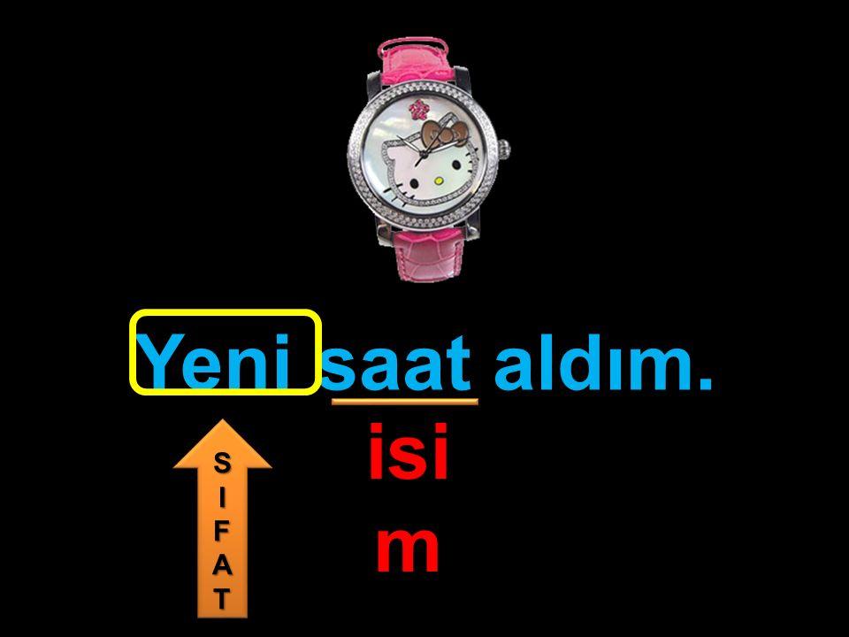 Yeni saat aldım. isim S I F A T