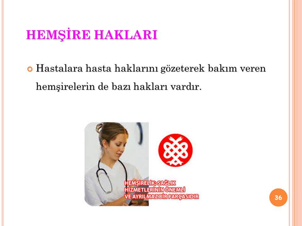 HEMŞİRE HAKLARI Hastalara hasta haklarını gözeterek bakım veren hemşirelerin de bazı hakları vardır.