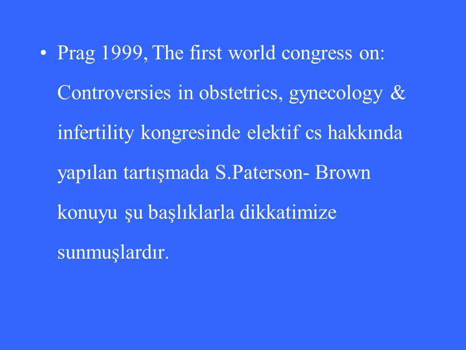 Prag 1999, The first world congress on: Controversies in obstetrics, gynecology & infertility kongresinde elektif cs hakkında yapılan tartışmada S.Paterson- Brown konuyu şu başlıklarla dikkatimize sunmuşlardır.