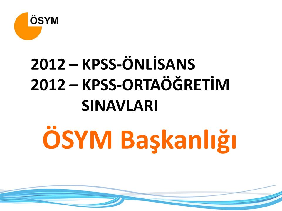 2012 – KPSS-ÖNLİSANS 2012 – KPSS-ORTAÖĞRETİM SINAVLARI ÖSYM Başkanlığı