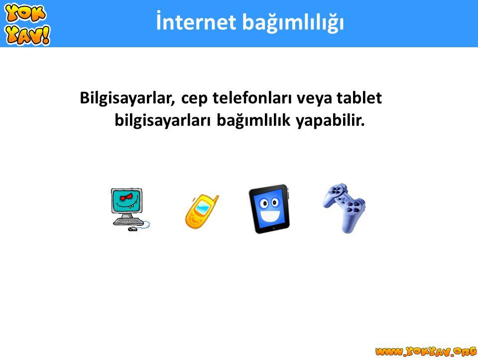 İnternet bağımlılığı Bilgisayarlar, cep telefonları veya tablet bilgisayarları bağımlılık yapabilir.