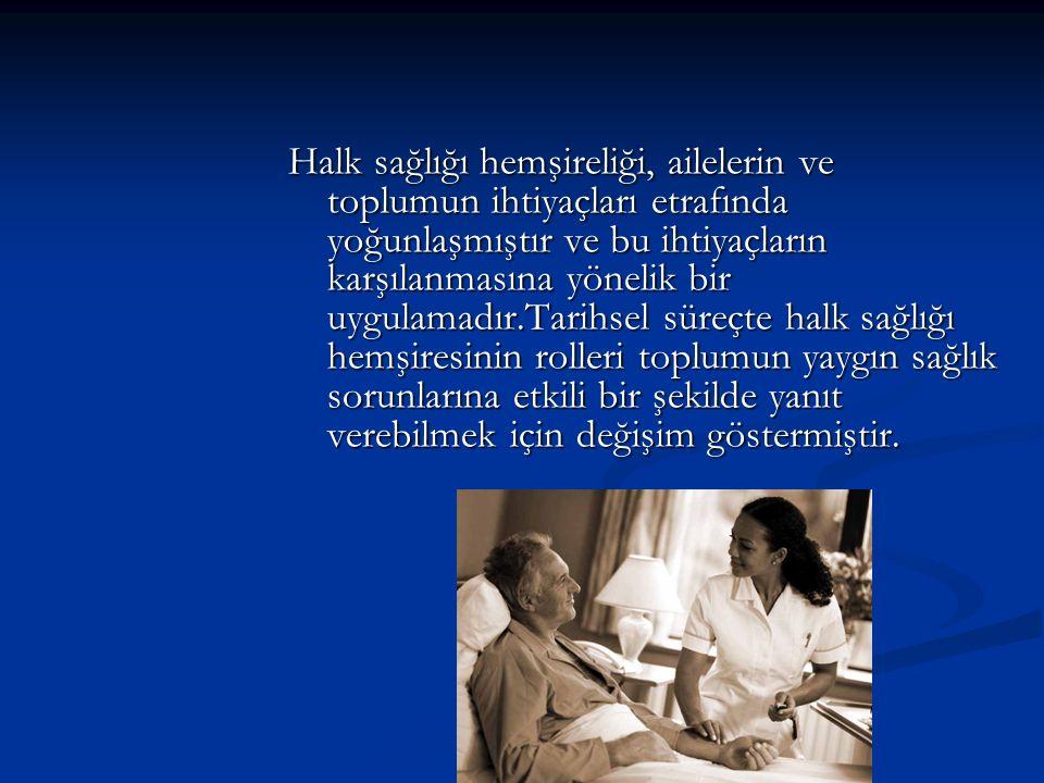 Halk sağlığı hemşireliği, ailelerin ve toplumun ihtiyaçları etrafında yoğunlaşmıştır ve bu ihtiyaçların karşılanmasına yönelik bir uygulamadır.Tarihsel süreçte halk sağlığı hemşiresinin rolleri toplumun yaygın sağlık sorunlarına etkili bir şekilde yanıt verebilmek için değişim göstermiştir.