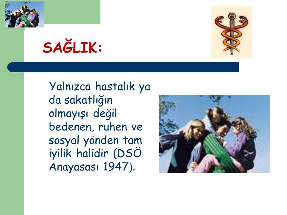 SAĞLIK: Yalnızca hastalık ya da sakatlığın olmayışı değil bedenen, ruhen ve sosyal yönden tam iyilik halidir (DSÖ Anayasası 1947).