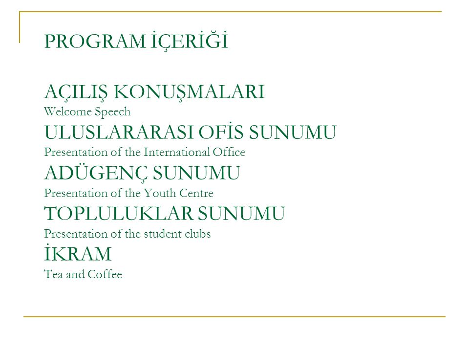 PROGRAM İÇERİĞİ AÇILIŞ KONUŞMALARI Welcome Speech ULUSLARARASI OFİS SUNUMU Presentation of the International Office ADÜGENÇ SUNUMU Presentation of the Youth Centre TOPLULUKLAR SUNUMU Presentation of the student clubs İKRAM Tea and Coffee