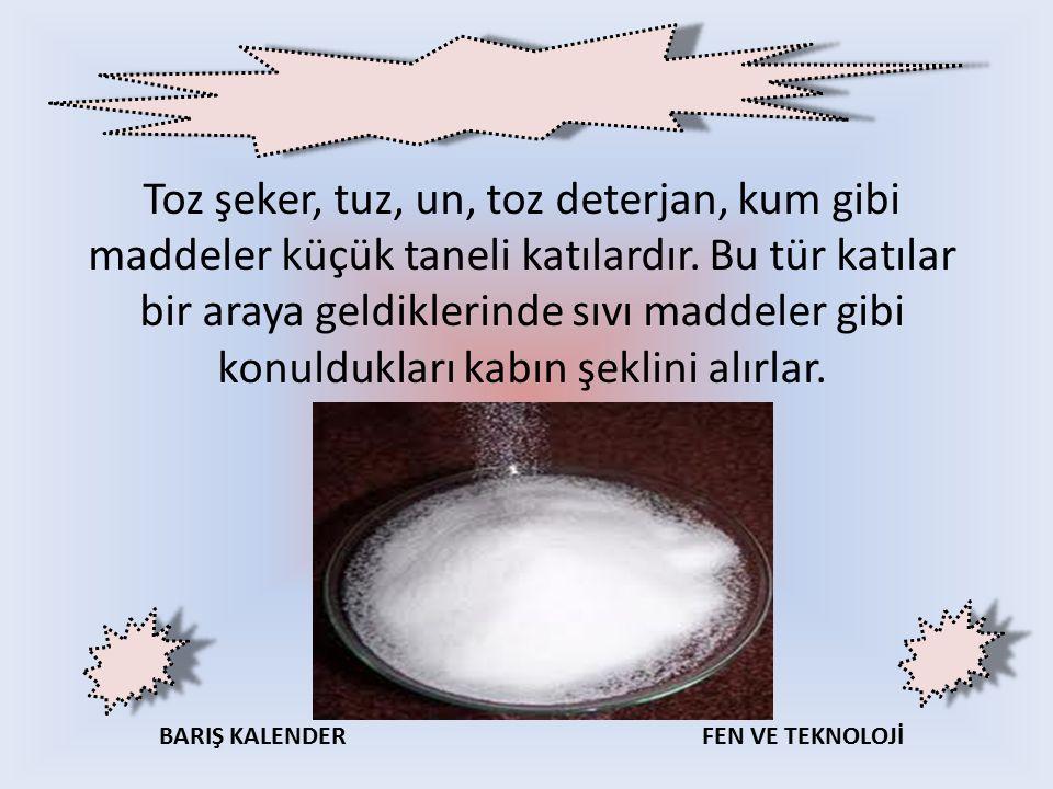 Toz şeker, tuz, un, toz deterjan, kum gibi maddeler küçük taneli katılardır.